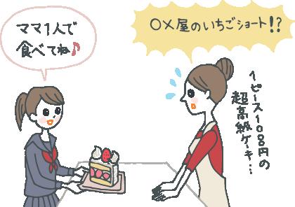 イラスト:「ママ1人で食べてね!」と、いちごショートを差し出す娘。「○○屋じゃないの!1ピース1,000円の超高級ケーキ……」と驚くお母さん